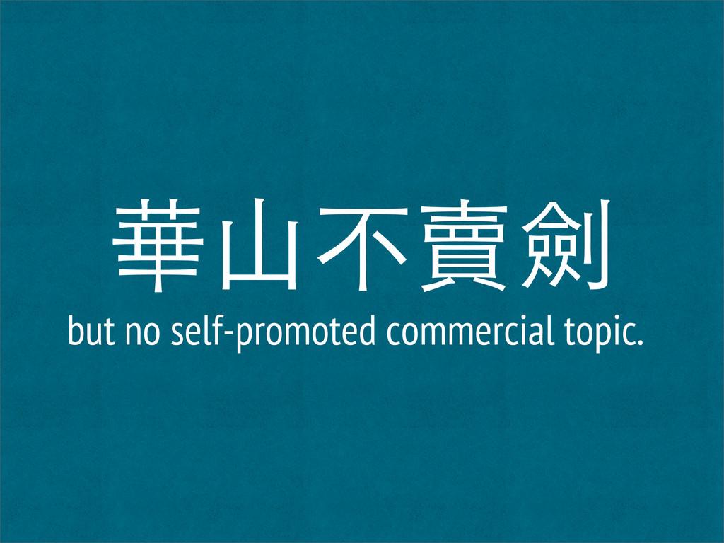 華山不賣劍 but no self-promoted commercial topic.