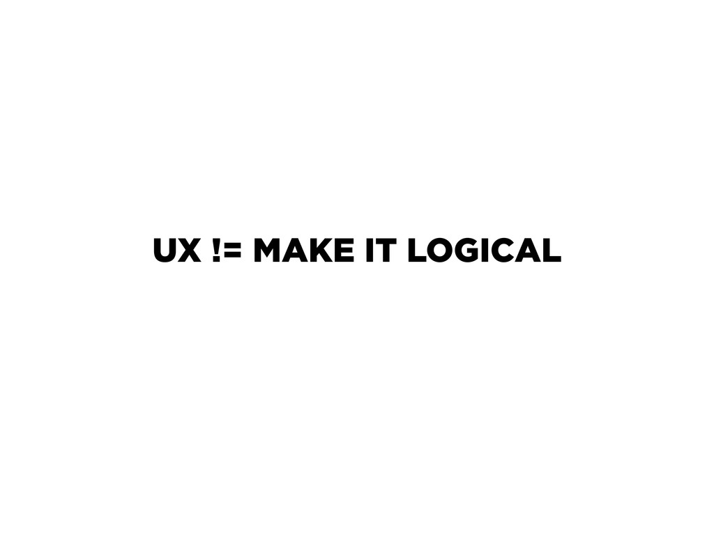 UX != MAKE IT LOGICAL