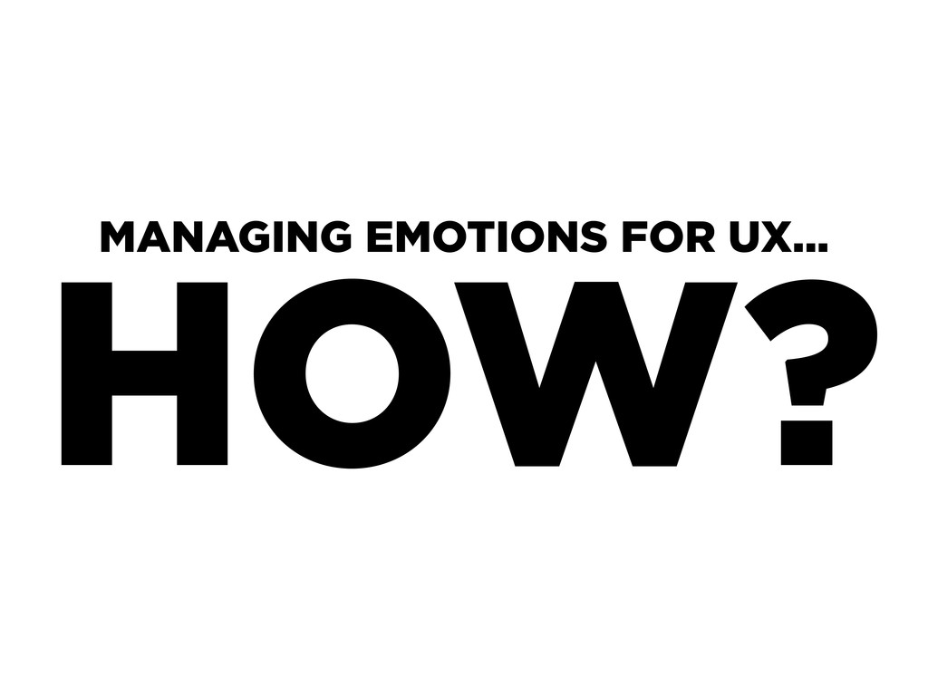 HOW? MANAGING EMOTIONS FOR UX...