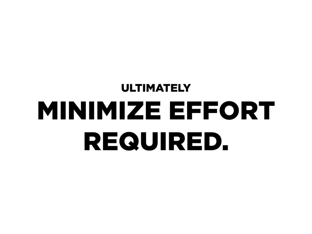 ULTIMATELY MINIMIZE EFFORT REQUIRED.