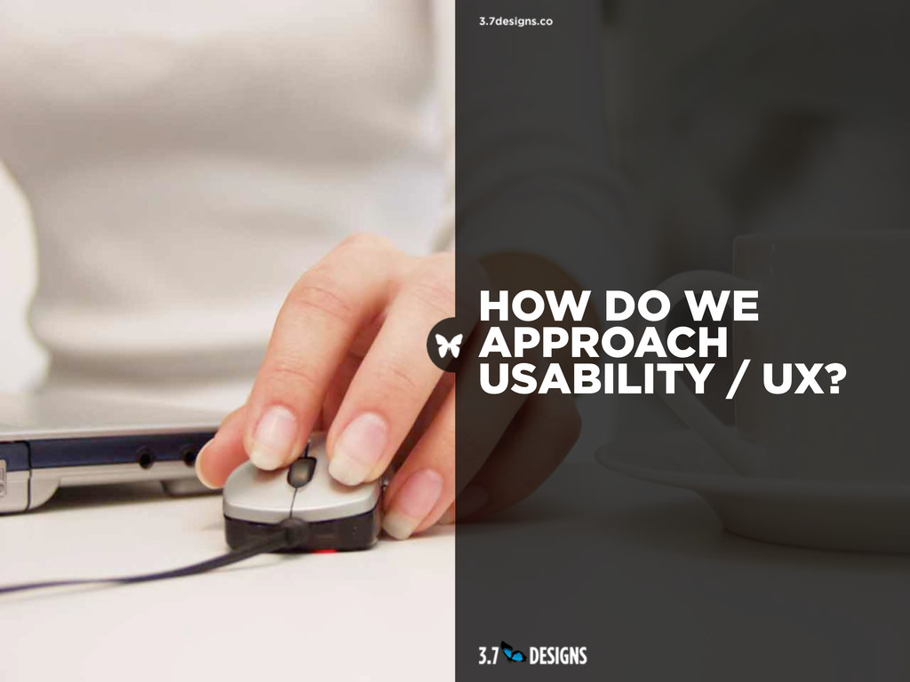 HOW DO WE APPROACH USABILITY / UX?