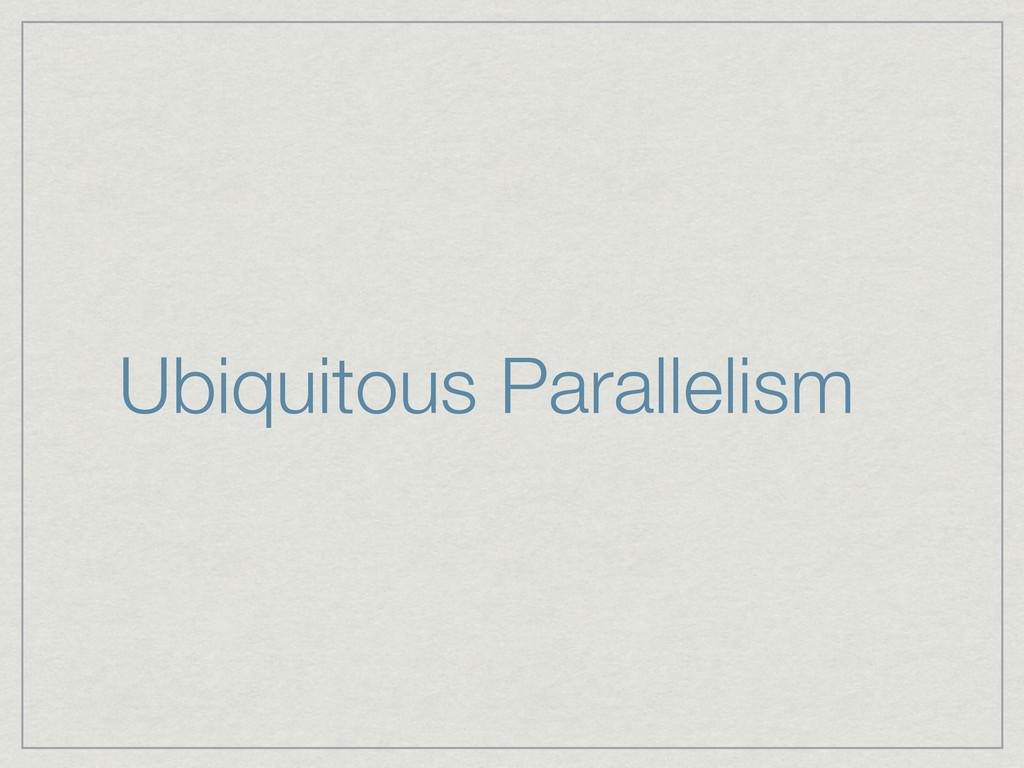 Ubiquitous Parallelism