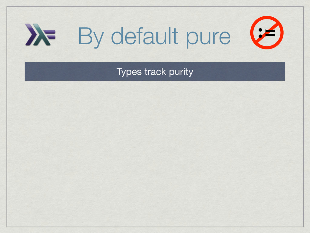 By default pure := Types track purity