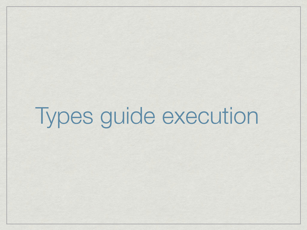 Types guide execution