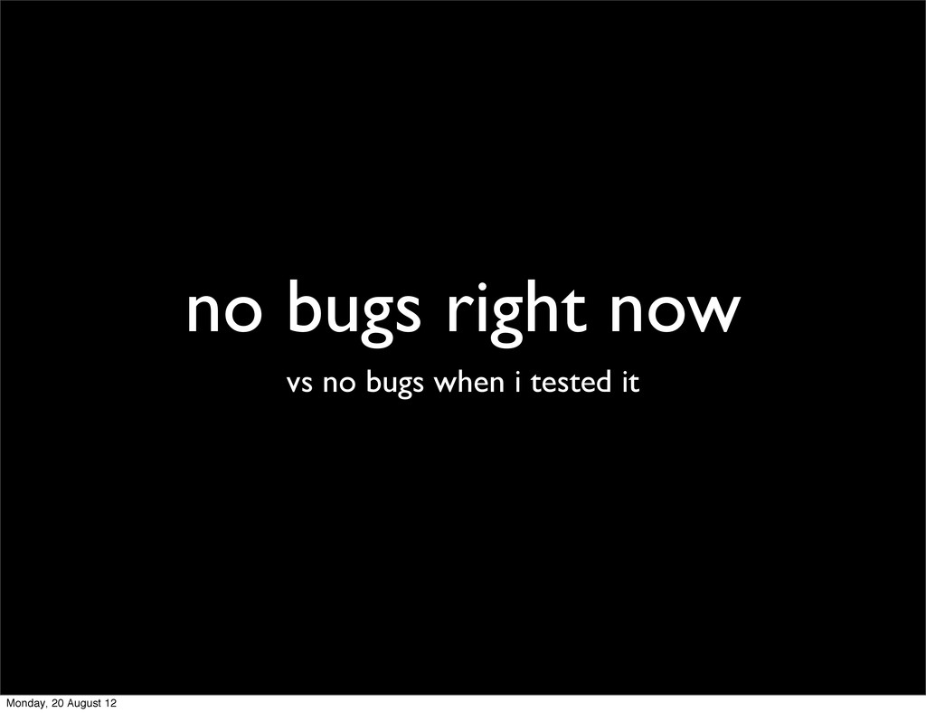 no bugs right now vs no bugs when i tested it M...