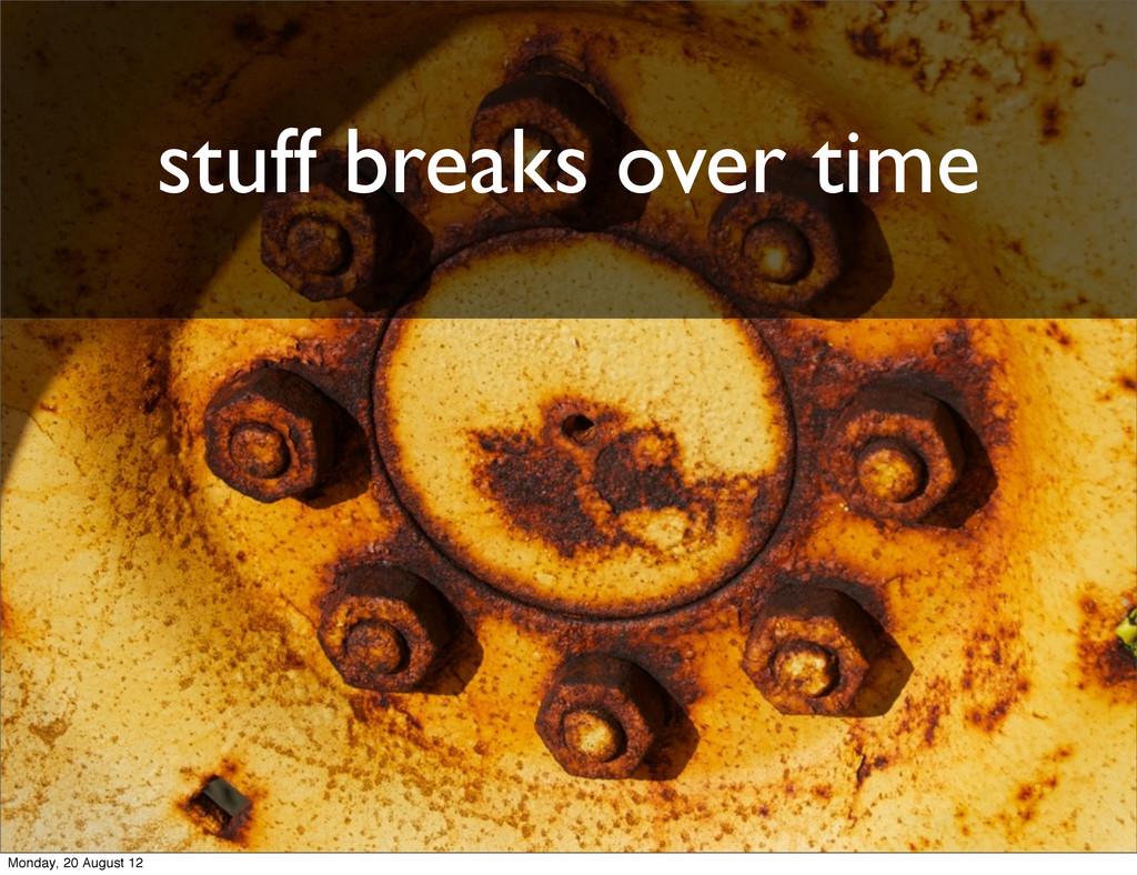 stuff breaks over time Monday, 20 August 12