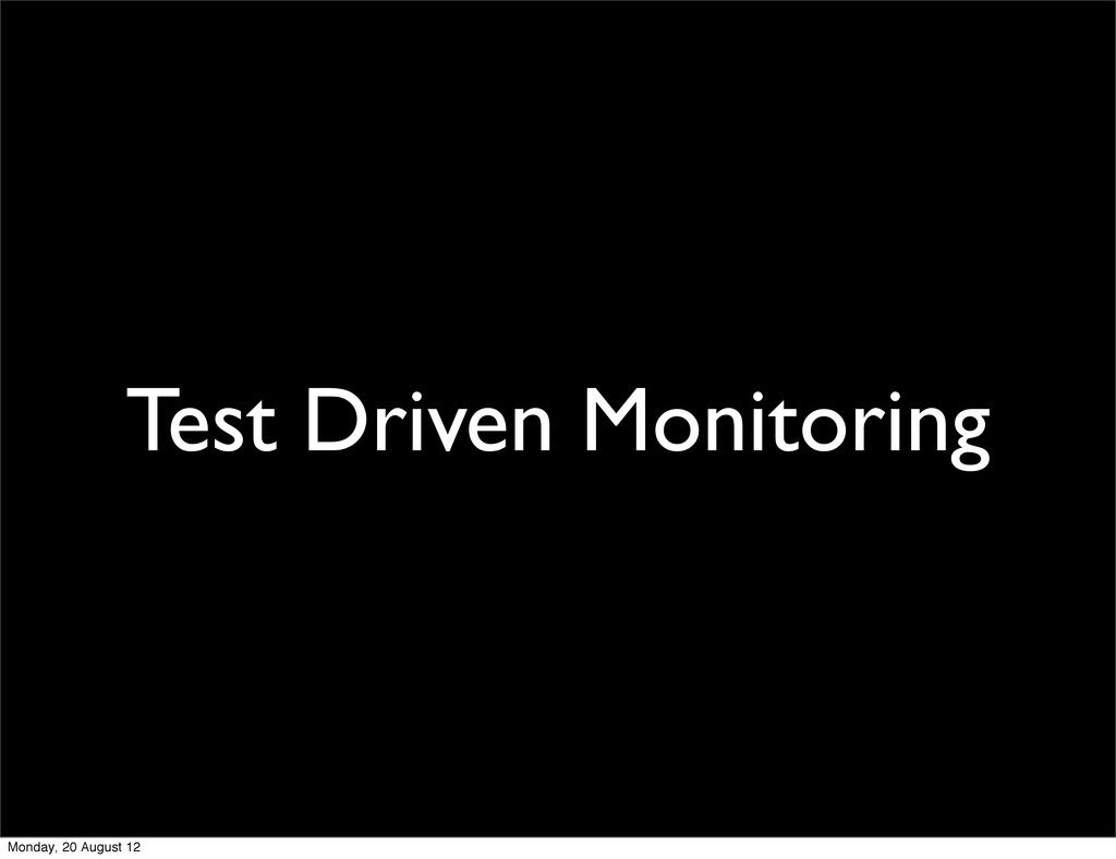 Test Driven Monitoring Monday, 20 August 12