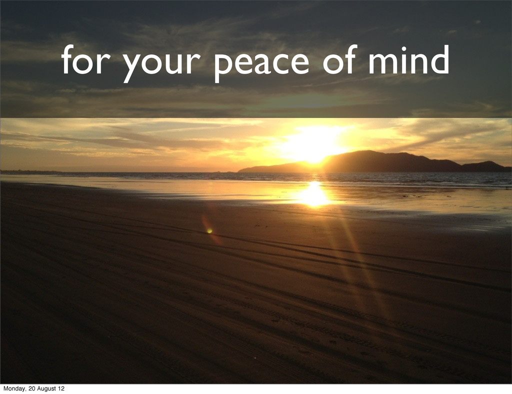 for your peace of mind Monday, 20 August 12
