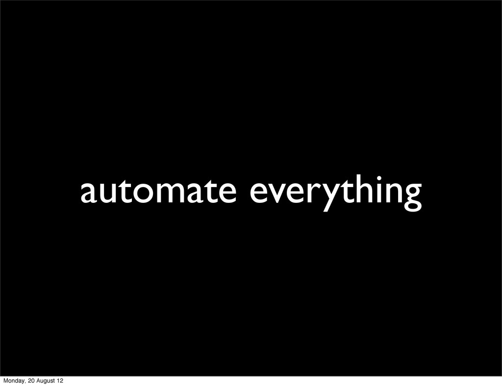 automate everything Monday, 20 August 12