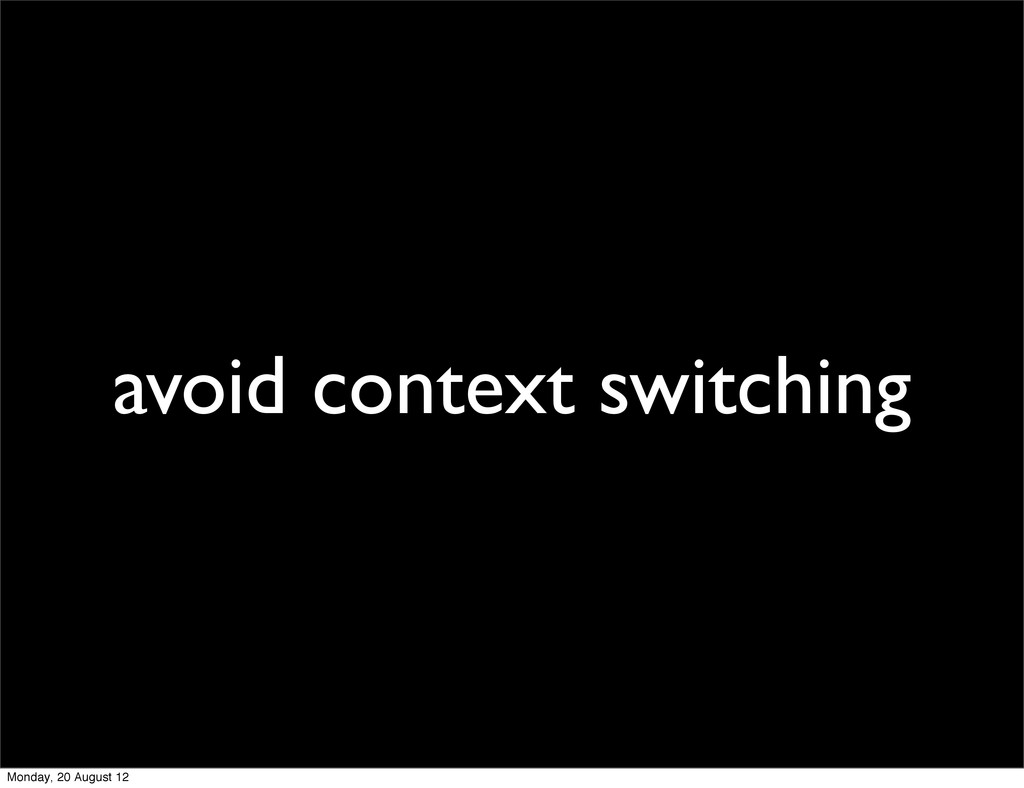 avoid context switching Monday, 20 August 12