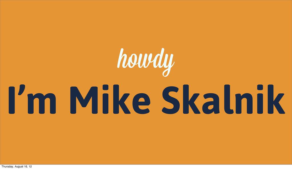 howdy I'm Mike Skalnik Thursday, August 16, 12