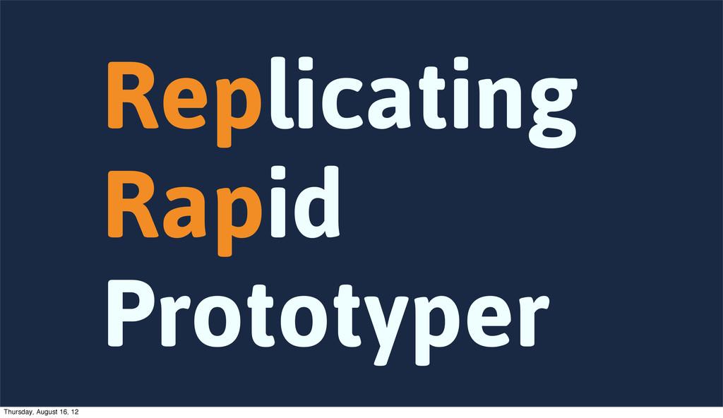 Replicating Rapid Prototyper Thursday, August 1...