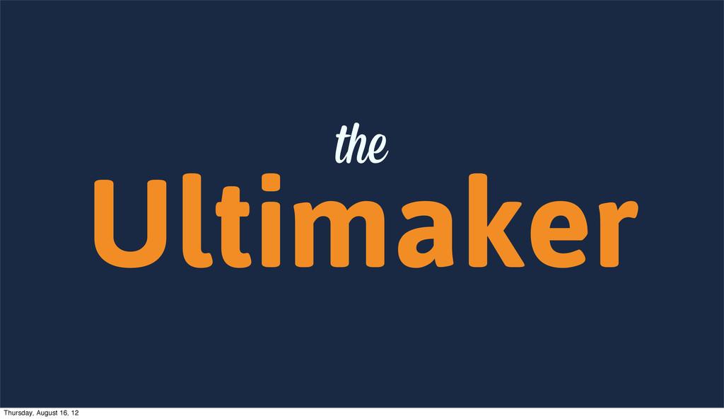 Ultimaker the Thursday, August 16, 12