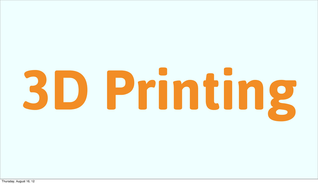 3D Printing Thursday, August 16, 12