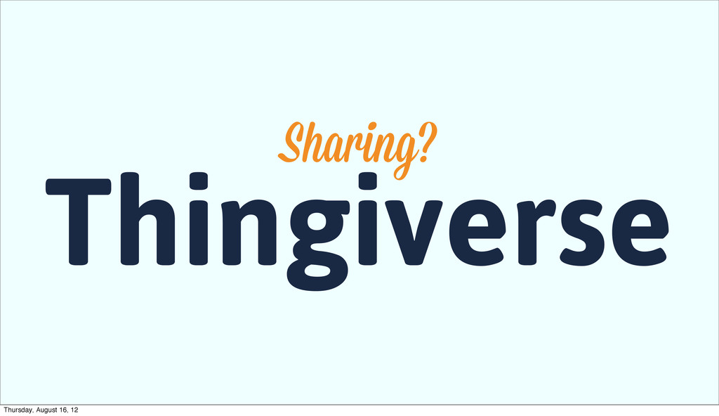 Thingiverse Sharing? Thursday, August 16, 12