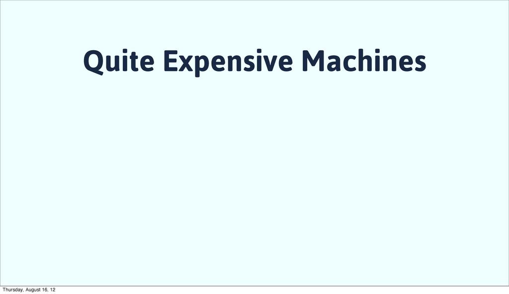 Quite Expensive Machines Thursday, August 16, 12