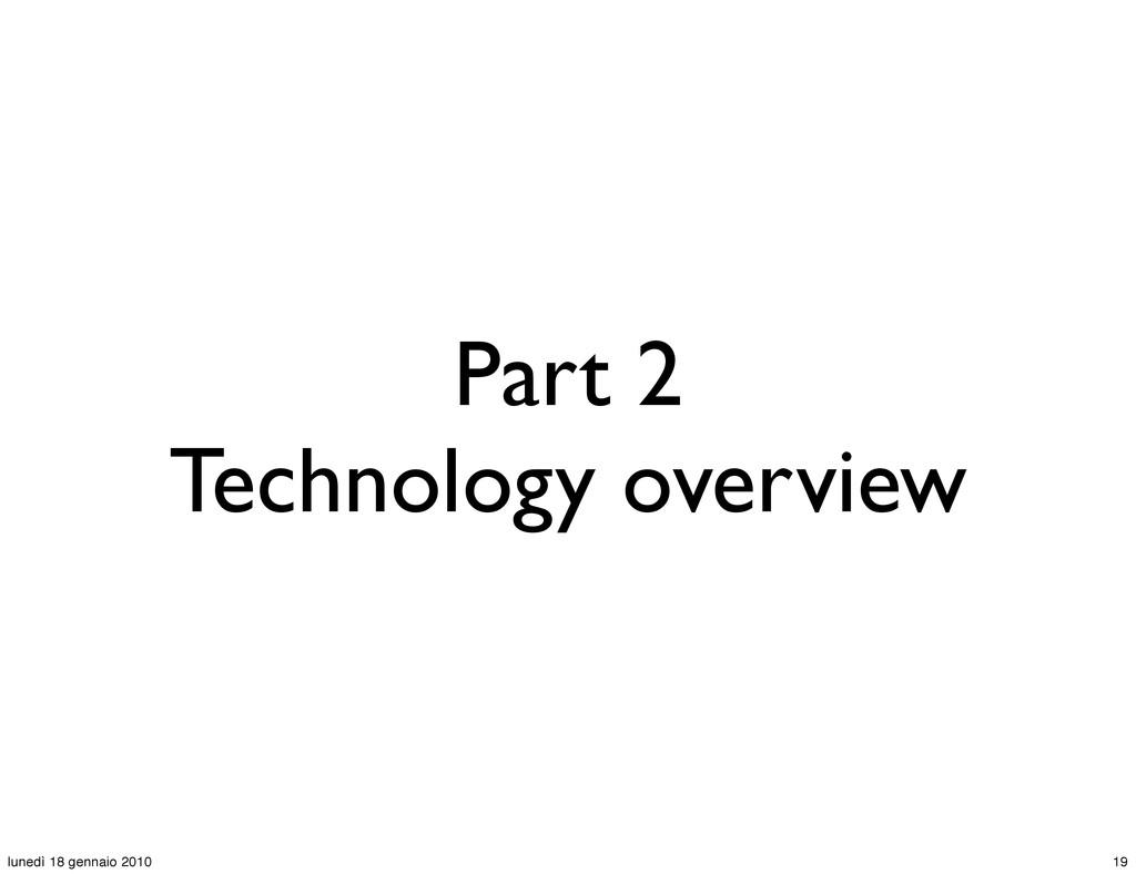 Part 2 Technology overview 19 lunedì 18 gennaio...