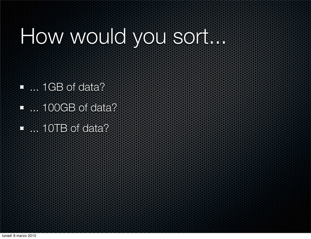 How would you sort... ... 1GB of data? ... 100G...