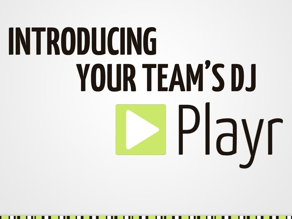 INTRODUCING YOUR TEAM'S DJ