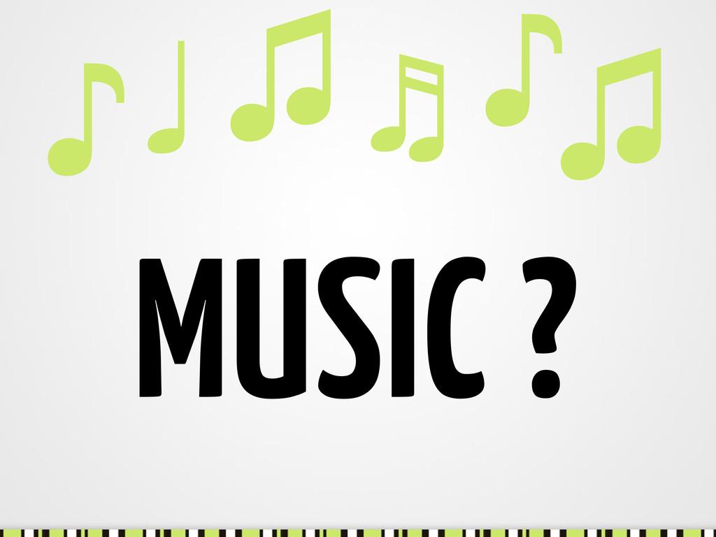 MUSIC ? ♫ ♪ ♬ ♫ ♩ ♪