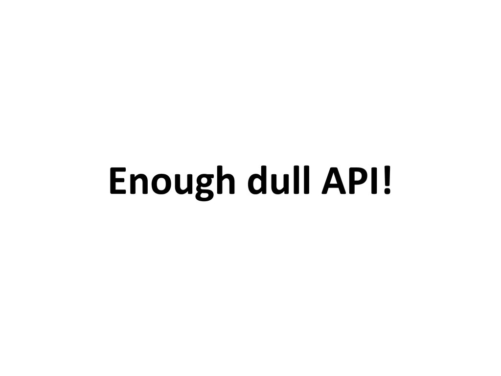 Enough dull API!