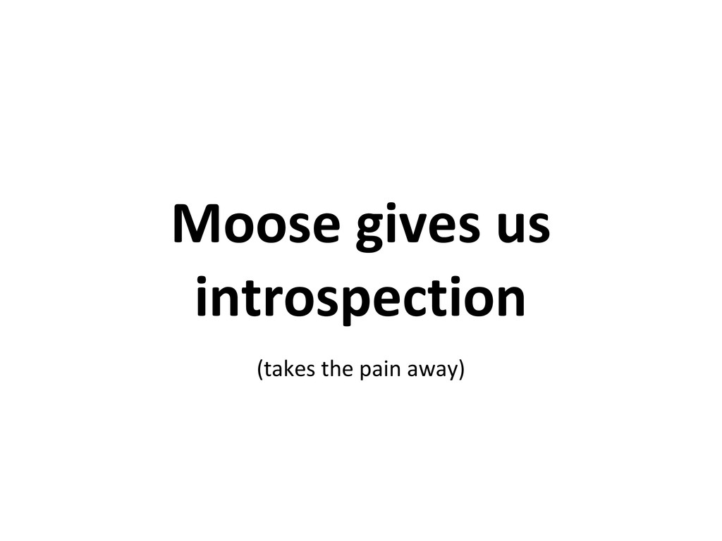 Moose gives us introspection (takes the pain aw...