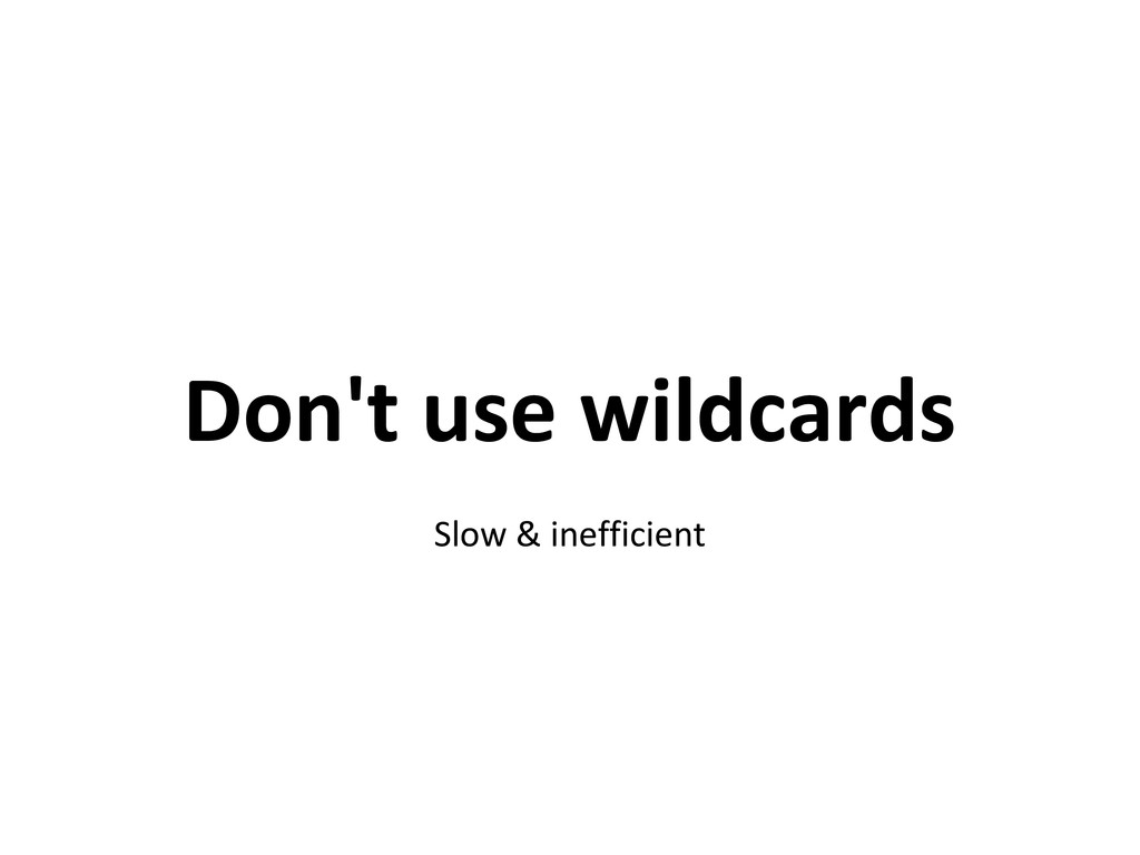 Don't use wildcards Slow & inefficient