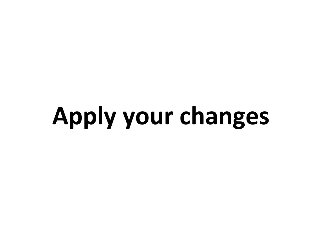 Apply your changes
