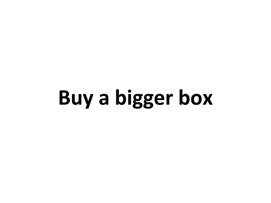 Buy a bigger box