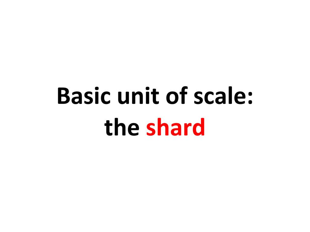 Basic unit of scale: the shard