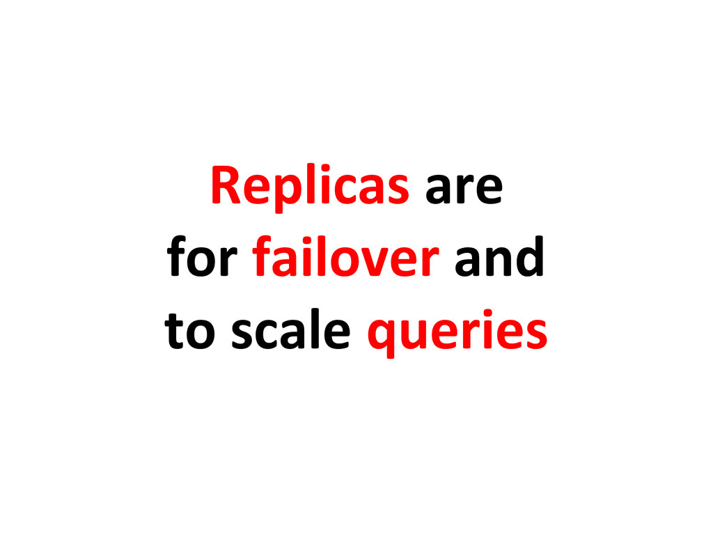 Replicas are for failover and to scale queries