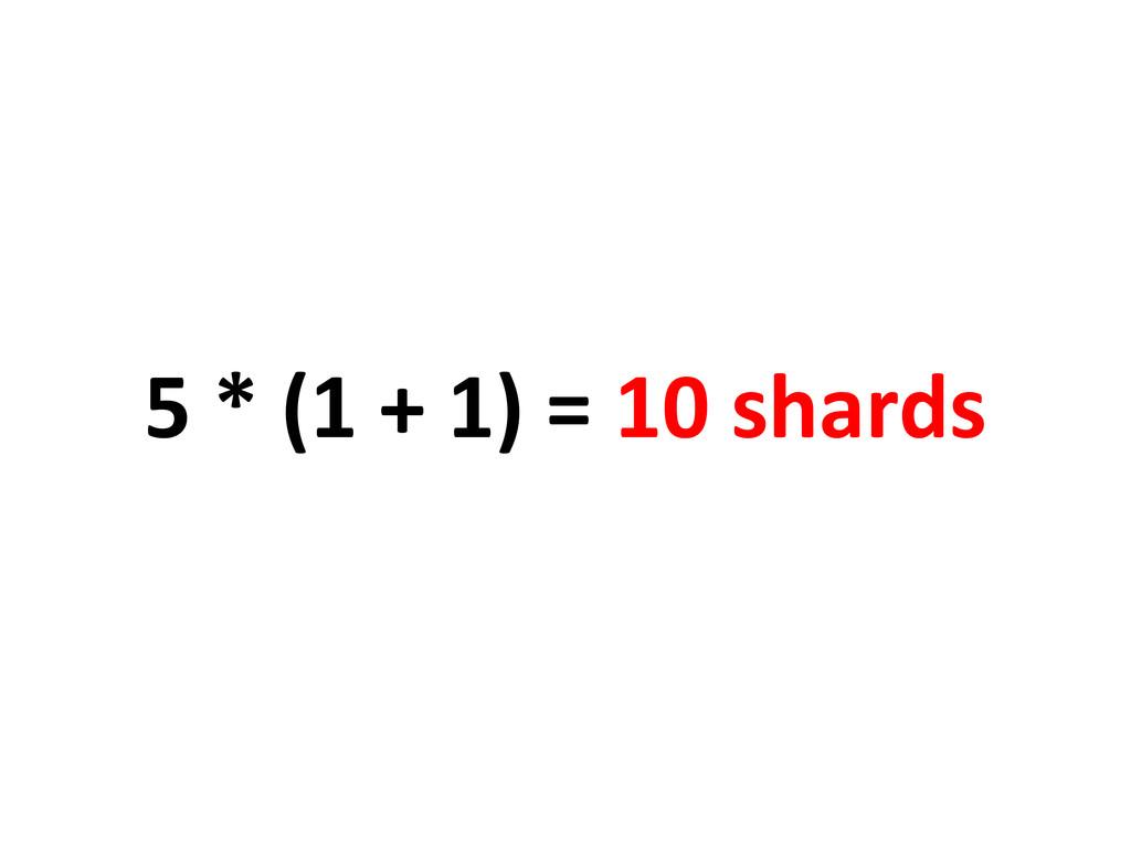 5 * (1 + 1) = 10 shards