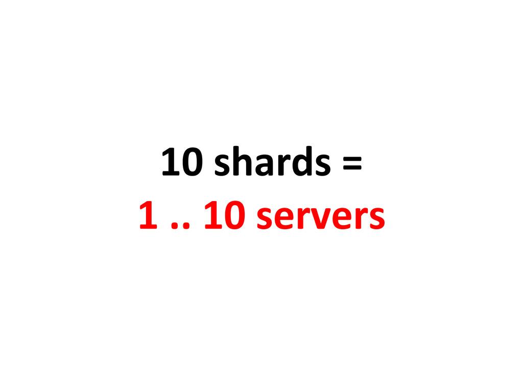 10 shards = 1 .. 10 servers