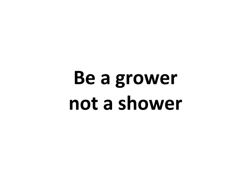 Be a grower not a shower