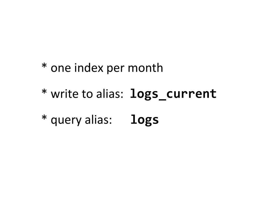 * one index per month * write to alias: logs_cu...