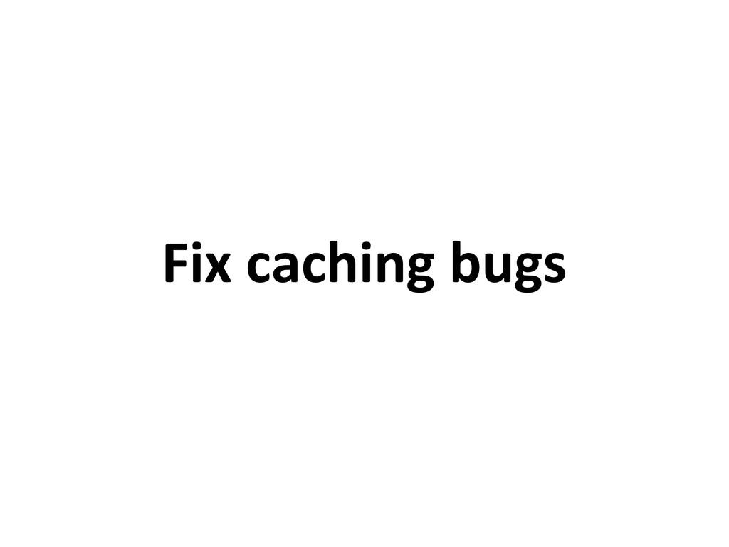 Fix caching bugs