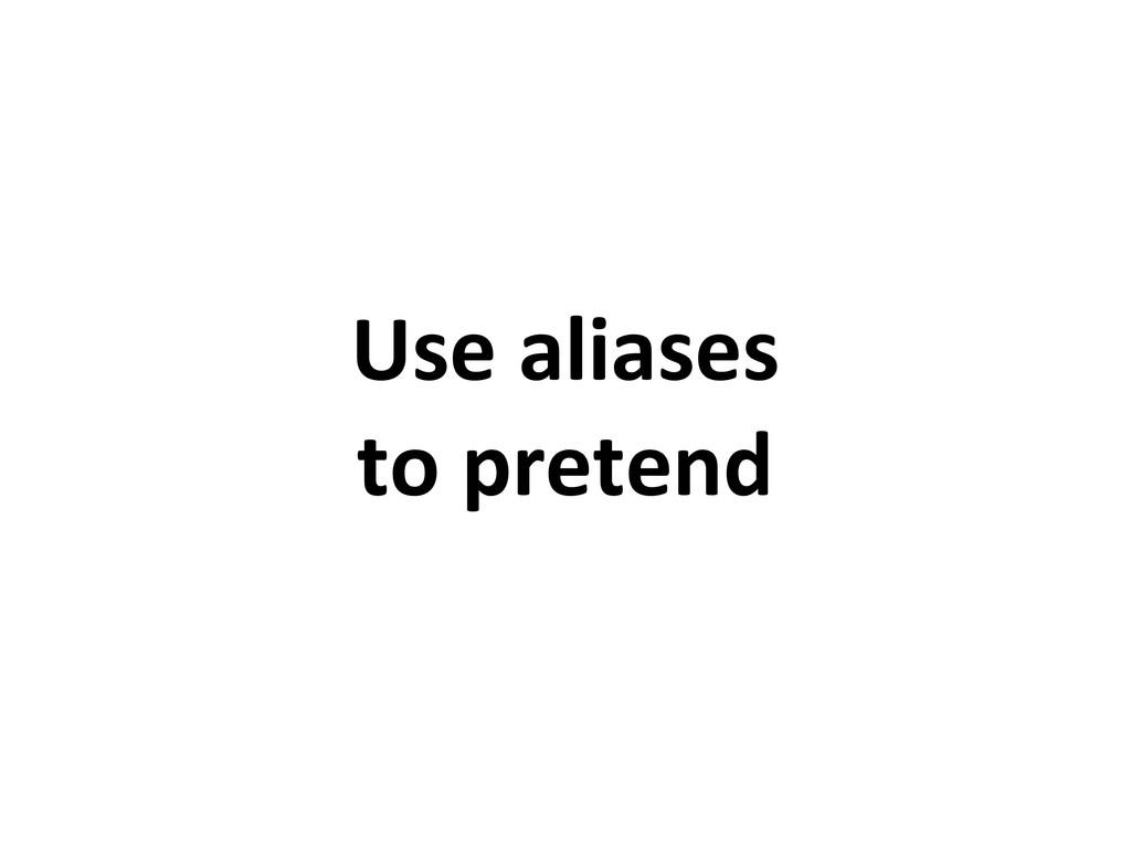 Use aliases to pretend