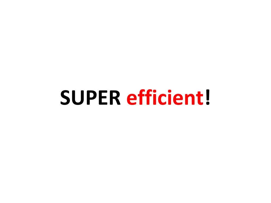 SUPER efficient!