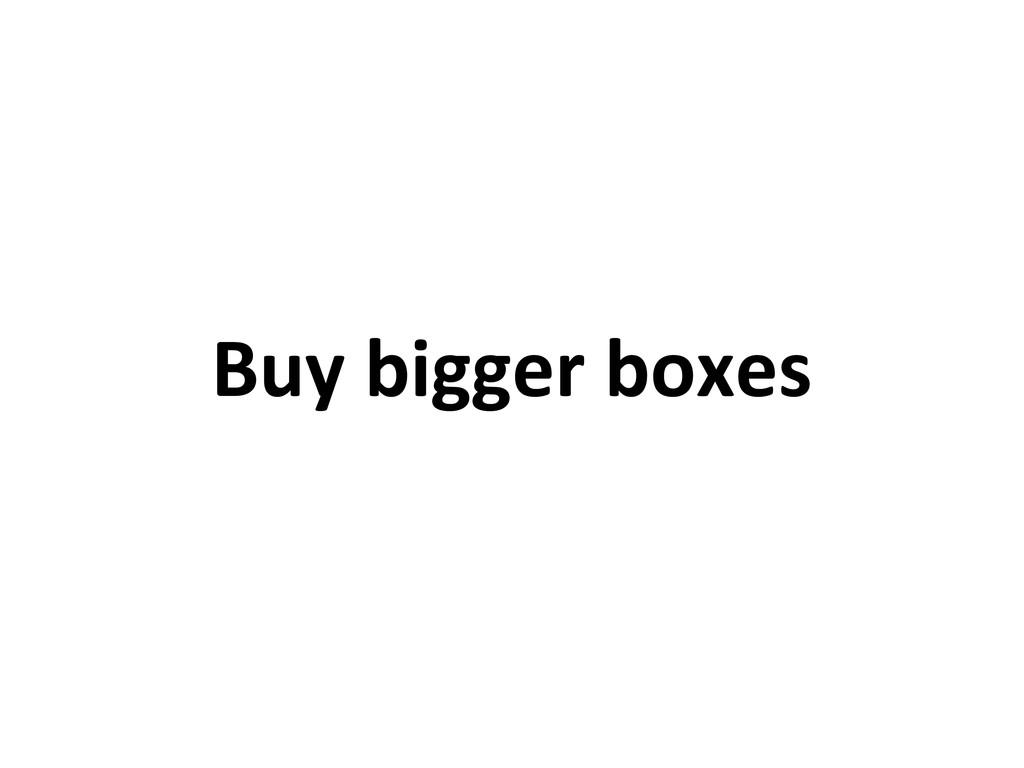 Buy bigger boxes