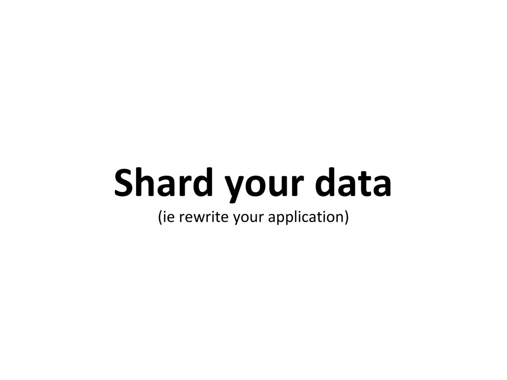 Shard your data (ie rewrite your application)