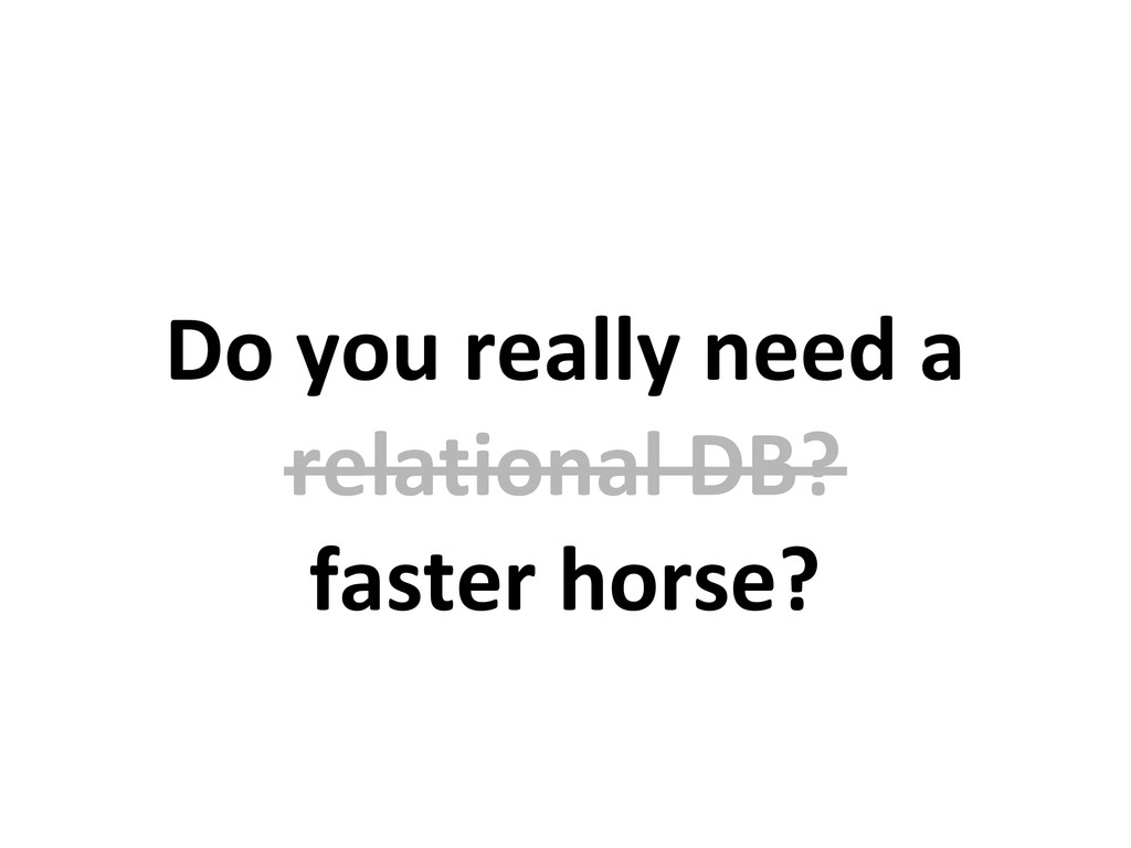 Do you really need a relational DB? faster hors...