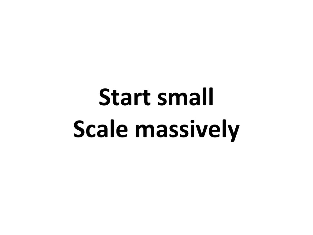 Start small Scale massively