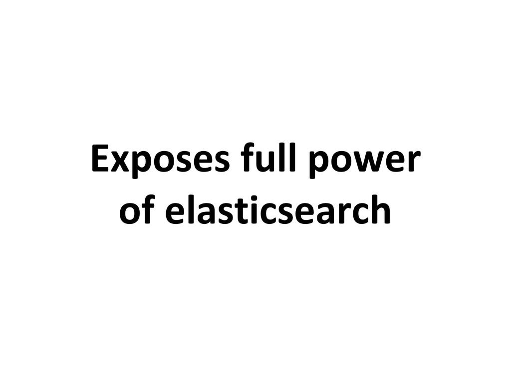 Exposes full power of elasticsearch