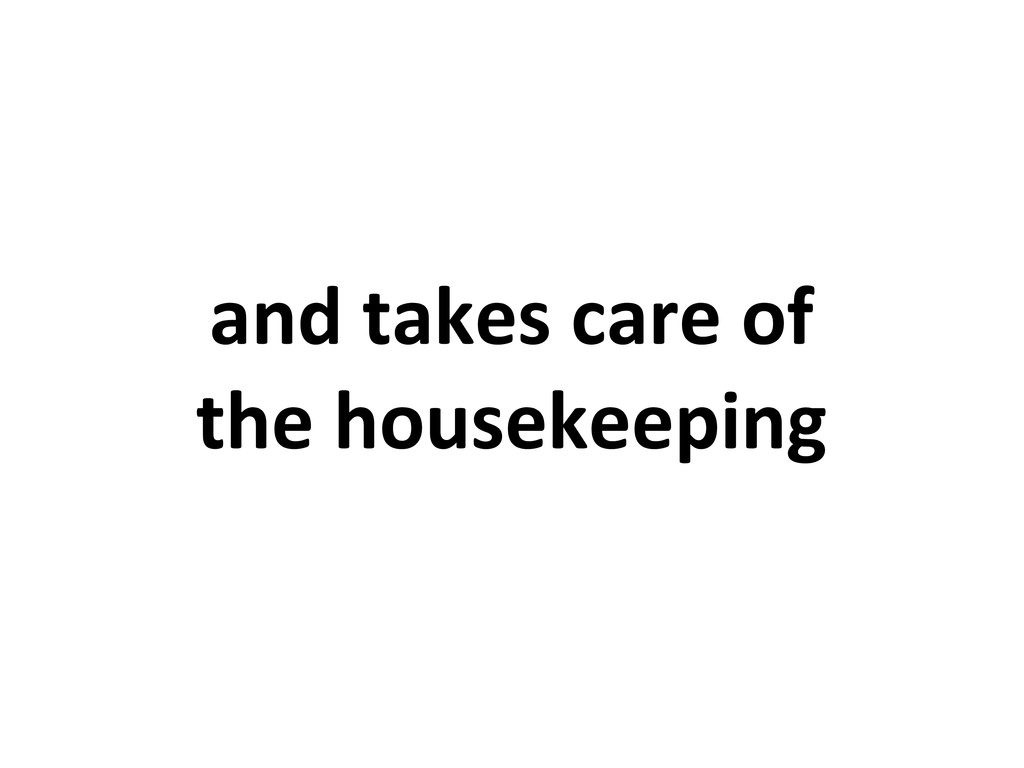 and takes care of the housekeeping
