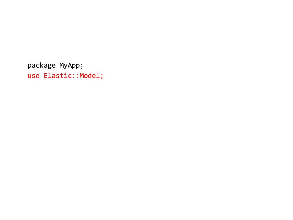 package MyApp; use Elastic::Model;