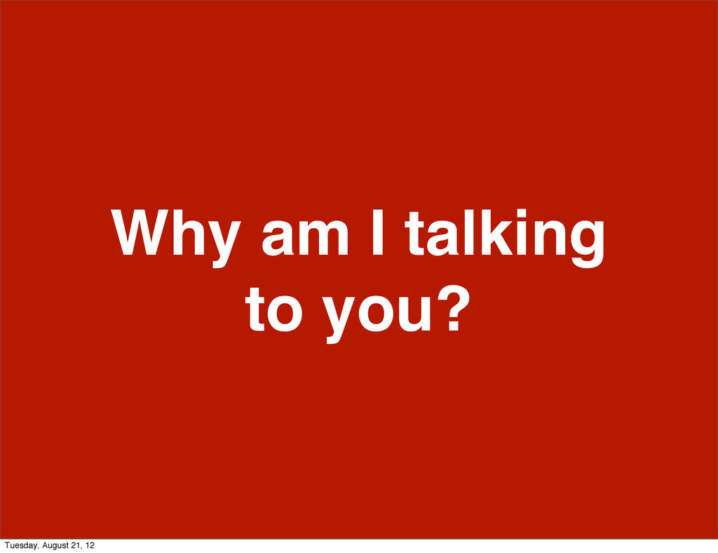 Why am I talking to you? Tuesday, August 21, 12