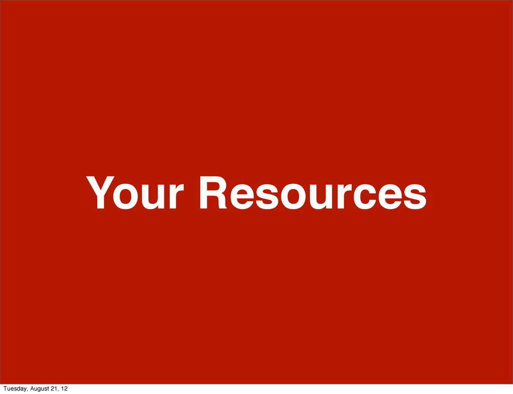 Your Resources Tuesday, August 21, 12