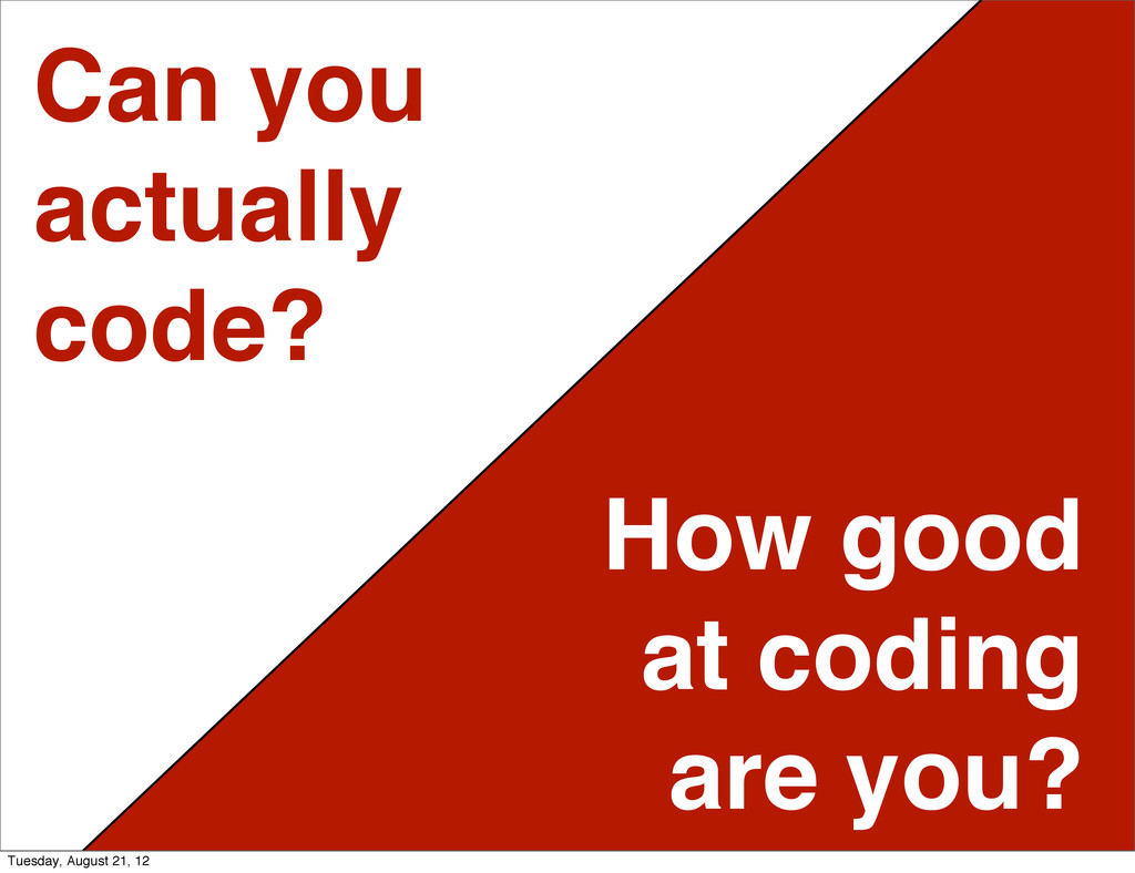 Can you actually code? How good at coding are y...