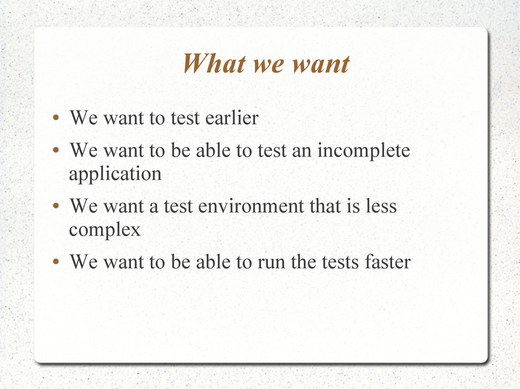 What we want ● We want to test earlier ● We wan...