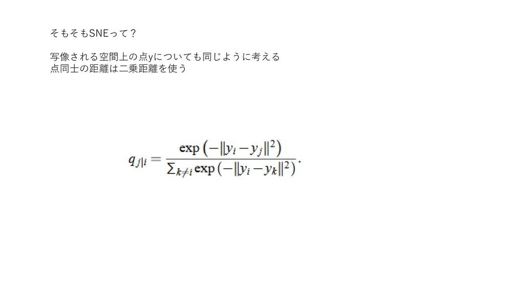 そもそもSNEって? 写像される空間上の点yについても同じように考える 点同士の距離は二乗距離...